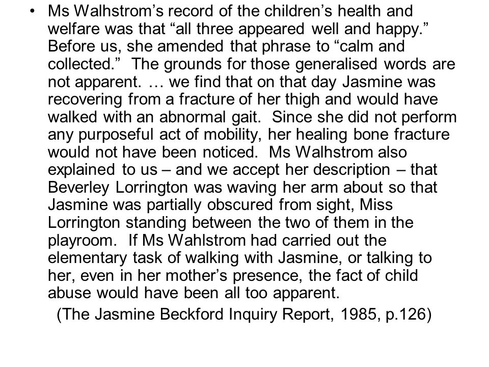 Ms Walhstrom's record of the children's health and welfare was that all three appeared well and happy. Before us, she amended that phrase to calm and collected. The grounds for those generalised words are not apparent.