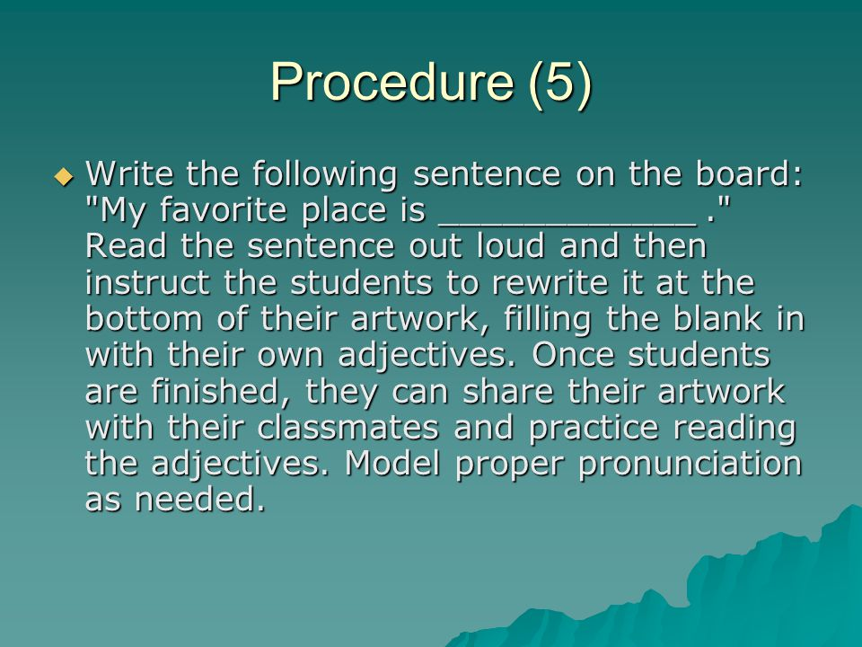 Procedure (5)  Write the following sentence on the board: My favorite place is ____________. Read the sentence out loud and then instruct the students to rewrite it at the bottom of their artwork, filling the blank in with their own adjectives.
