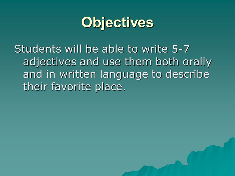 Objectives Students will be able to write 5-7 adjectives and use them both orally and in written language to describe their favorite place.