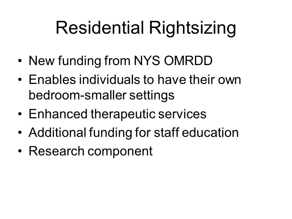 Residential Rightsizing New funding from NYS OMRDD Enables individuals to have their own bedroom-smaller settings Enhanced therapeutic services Additional funding for staff education Research component