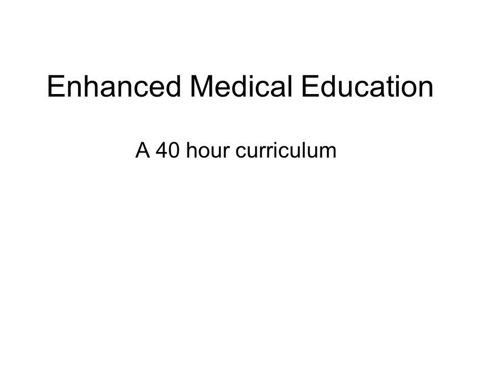 Enhanced Medical Education A 40 hour curriculum