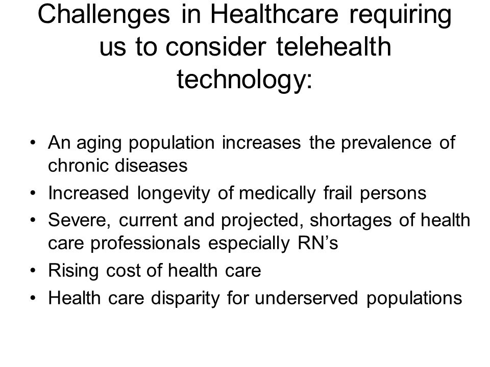 Challenges in Healthcare requiring us to consider telehealth technology: An aging population increases the prevalence of chronic diseases Increased longevity of medically frail persons Severe, current and projected, shortages of health care professionals especially RN's Rising cost of health care Health care disparity for underserved populations
