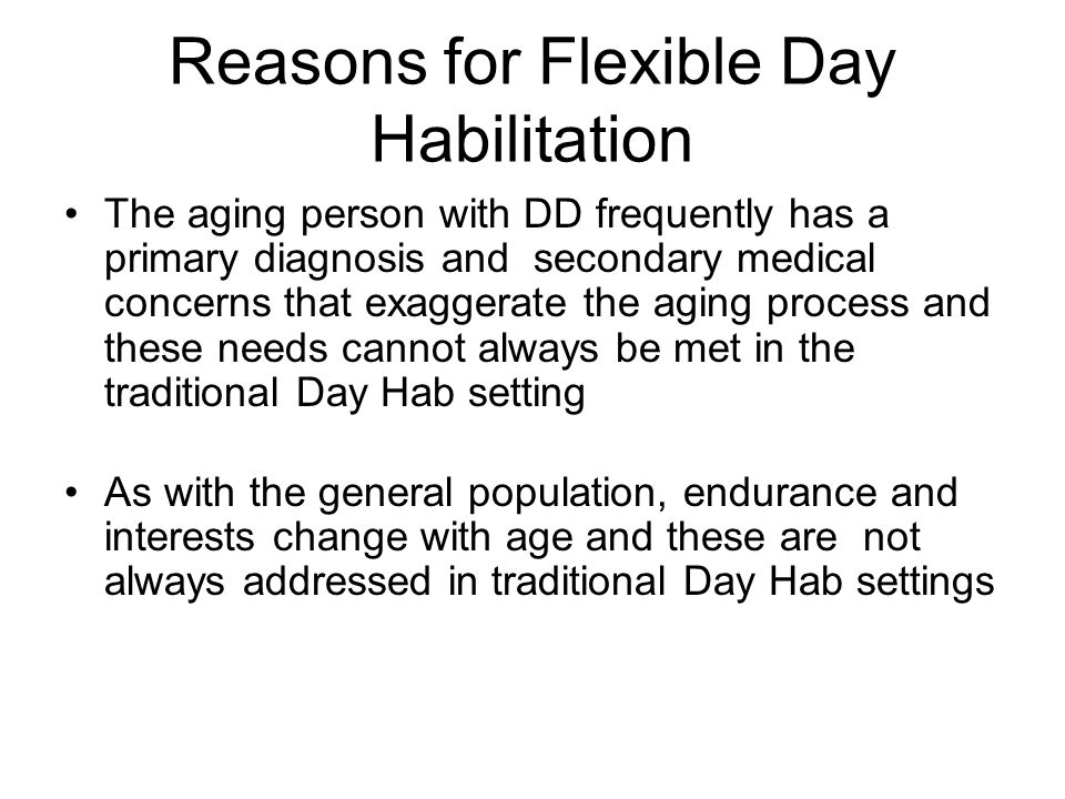 Reasons for Flexible Day Habilitation The aging person with DD frequently has a primary diagnosis and secondary medical concerns that exaggerate the aging process and these needs cannot always be met in the traditional Day Hab setting As with the general population, endurance and interests change with age and these are not always addressed in traditional Day Hab settings