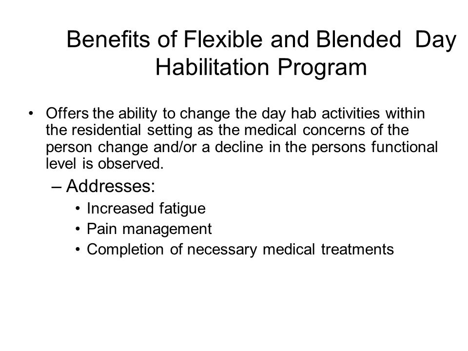 Benefits of Flexible and Blended Day Habilitation Program Offers the ability to change the day hab activities within the residential setting as the medical concerns of the person change and/or a decline in the persons functional level is observed.