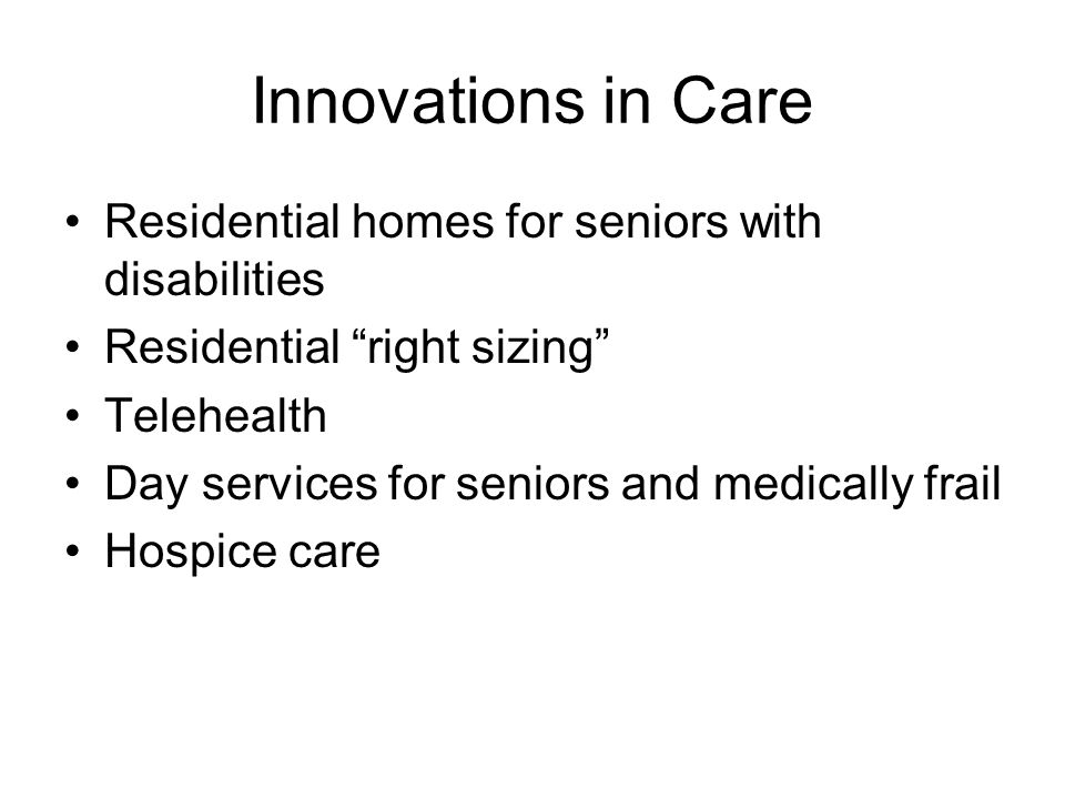 Innovations in Care Residential homes for seniors with disabilities Residential right sizing Telehealth Day services for seniors and medically frail Hospice care