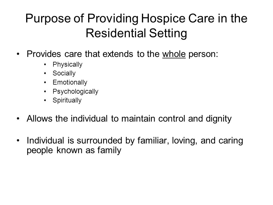 Purpose of Providing Hospice Care in the Residential Setting Provides care that extends to the whole person: Physically Socially Emotionally Psychologically Spiritually Allows the individual to maintain control and dignity Individual is surrounded by familiar, loving, and caring people known as family