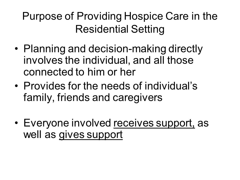Purpose of Providing Hospice Care in the Residential Setting Planning and decision-making directly involves the individual, and all those connected to him or her Provides for the needs of individual's family, friends and caregivers Everyone involved receives support, as well as gives support