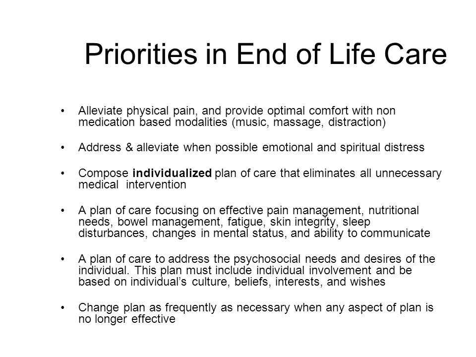 Priorities in End of Life Care Alleviate physical pain, and provide optimal comfort with non medication based modalities (music, massage, distraction) Address & alleviate when possible emotional and spiritual distress Compose individualized plan of care that eliminates all unnecessary medical intervention A plan of care focusing on effective pain management, nutritional needs, bowel management, fatigue, skin integrity, sleep disturbances, changes in mental status, and ability to communicate A plan of care to address the psychosocial needs and desires of the individual.