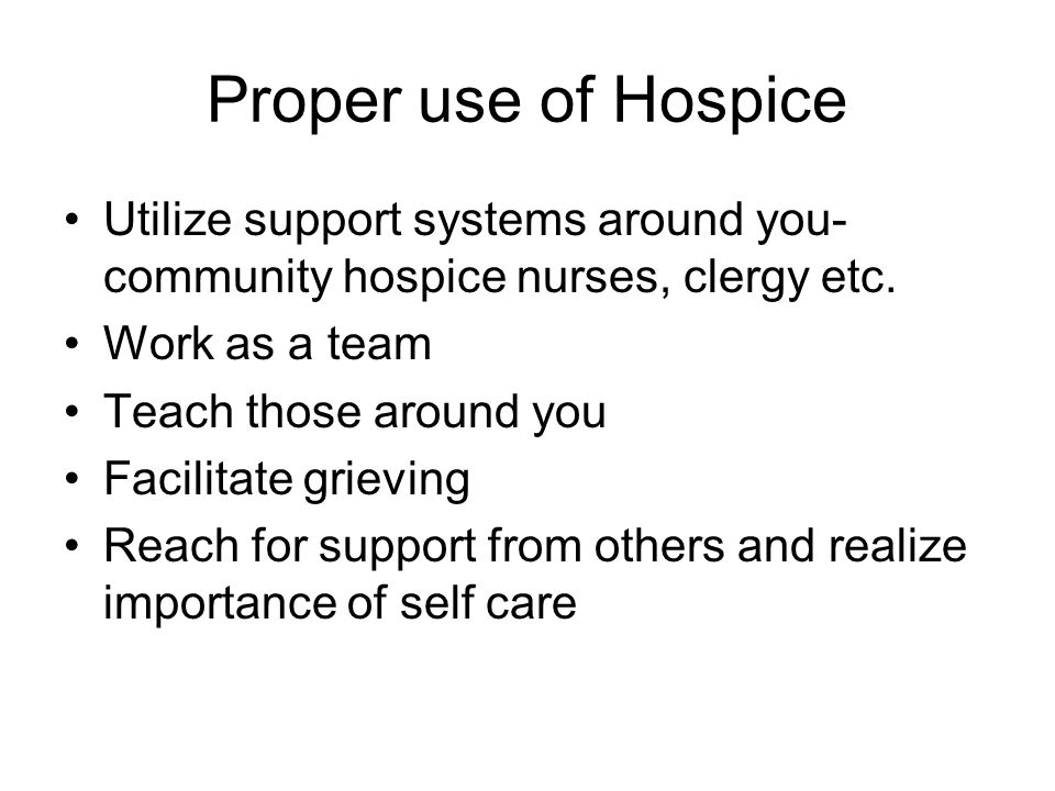 Proper use of Hospice Utilize support systems around you- community hospice nurses, clergy etc.