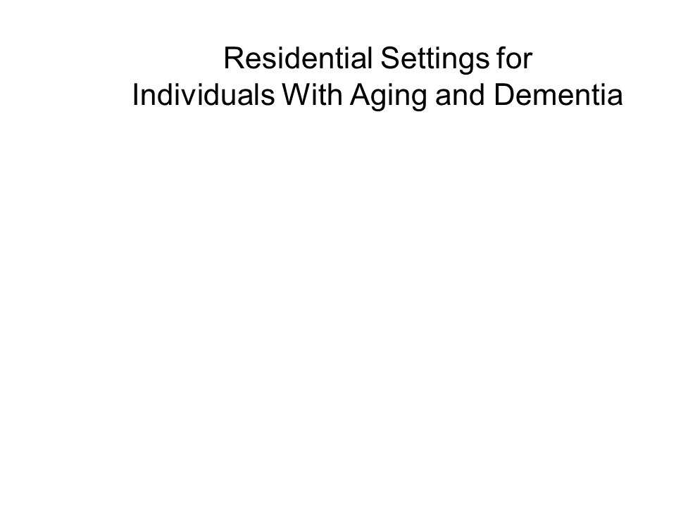 Residential Settings for Individuals With Aging and Dementia