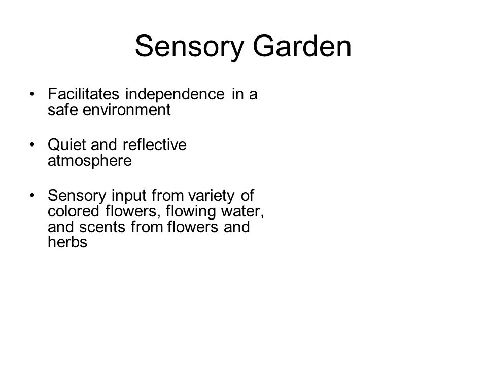 Sensory Garden Facilitates independence in a safe environment Quiet and reflective atmosphere Sensory input from variety of colored flowers, flowing water, and scents from flowers and herbs