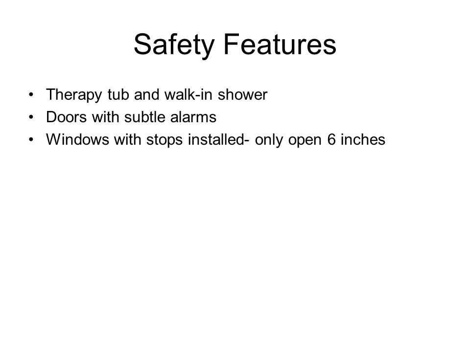 Safety Features Therapy tub and walk-in shower Doors with subtle alarms Windows with stops installed- only open 6 inches