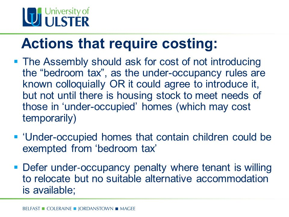 Actions that require costing:  The Assembly should ask for cost of not introducing the bedroom tax , as the under-occupancy rules are known colloquially OR it could agree to introduce it, but not until there is housing stock to meet needs of those in 'under-occupied' homes (which may cost temporarily)  'Under-occupied homes that contain children could be exempted from 'bedroom tax'  Defer under ‐ occupancy penalty where tenant is willing to relocate but no suitable alternative accommodation is available;