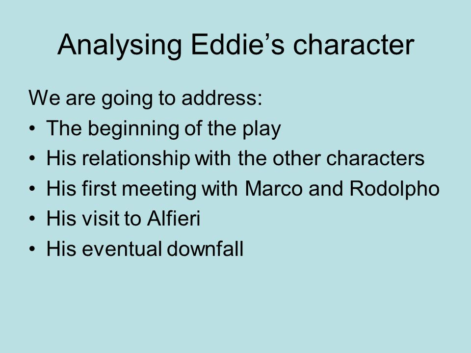 Analysing Eddie's character We are going to address: The beginning of the play His relationship with the other characters His first meeting with Marco and Rodolpho His visit to Alfieri His eventual downfall