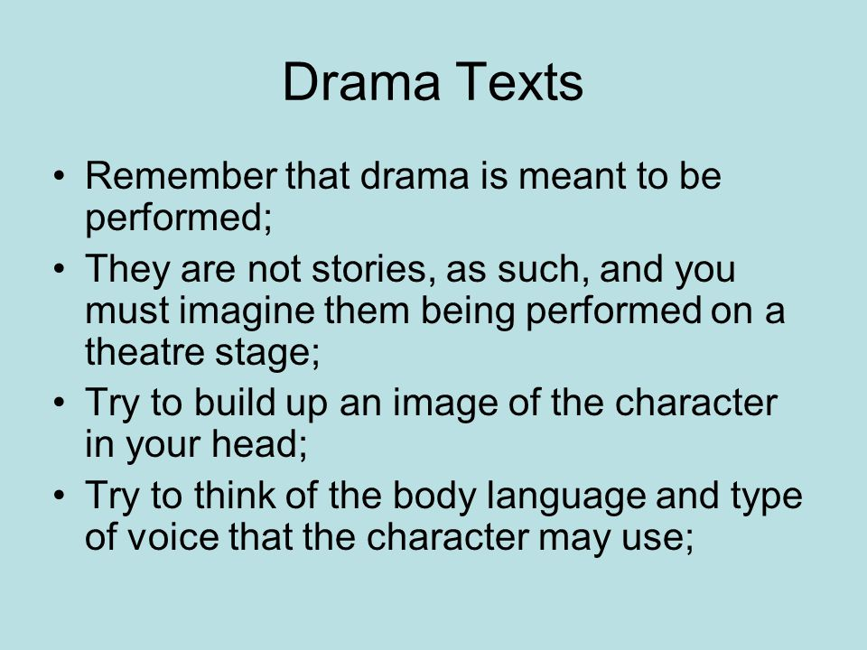 Drama Texts Remember that drama is meant to be performed; They are not stories, as such, and you must imagine them being performed on a theatre stage; Try to build up an image of the character in your head; Try to think of the body language and type of voice that the character may use;