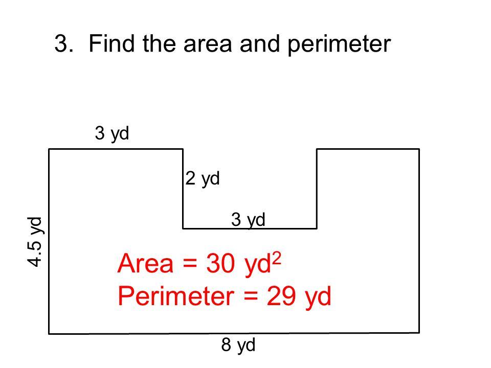 8 yd 4.5 yd 3 yd 2 yd 3 yd 3. Find the area and perimeter Area = 30 yd 2 Perimeter = 29 yd