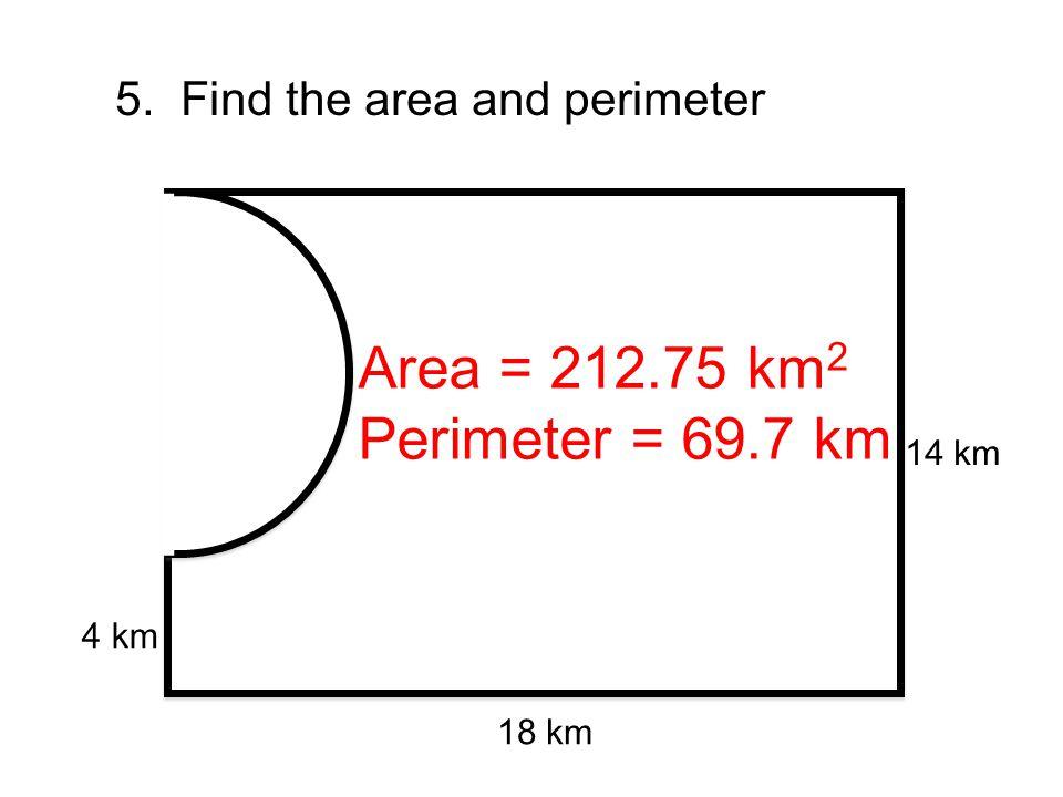 5. Find the area and perimeter 18 km 14 km 4 km Area = 212.75 km 2 Perimeter = 69.7 km