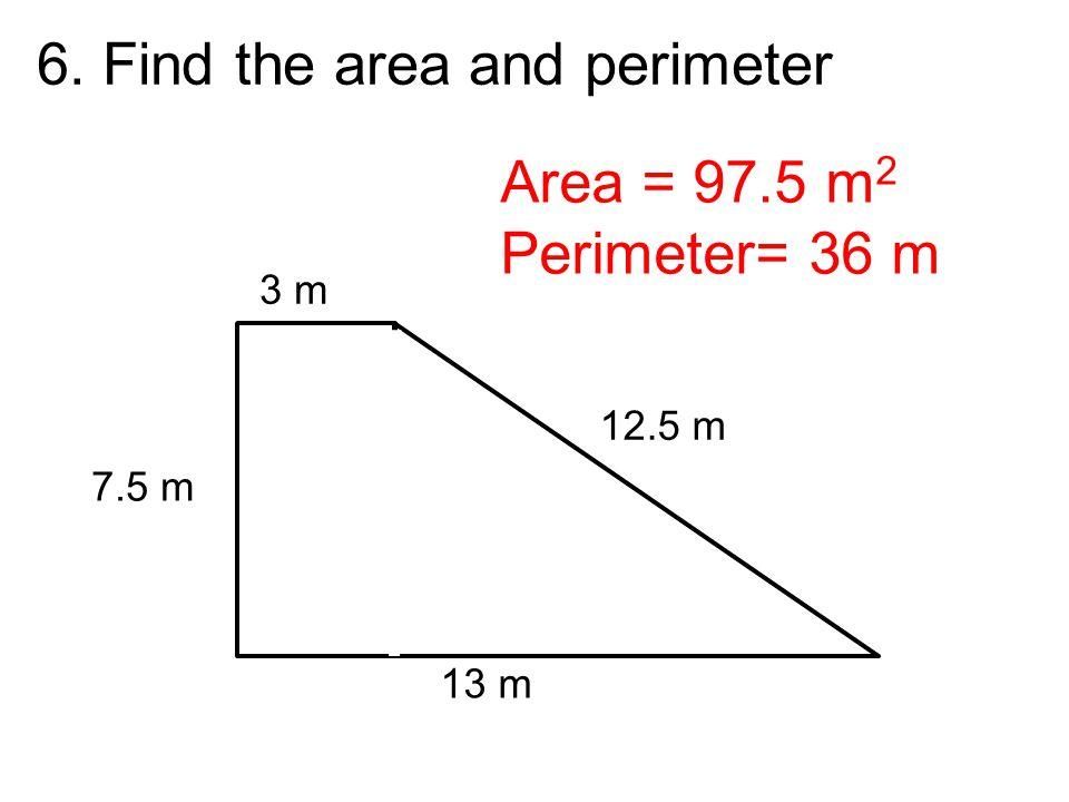 3 m 7.5 m 13 m 12.5 m 6. Find the area and perimeter Area = 97.5 m 2 Perimeter= 36 m