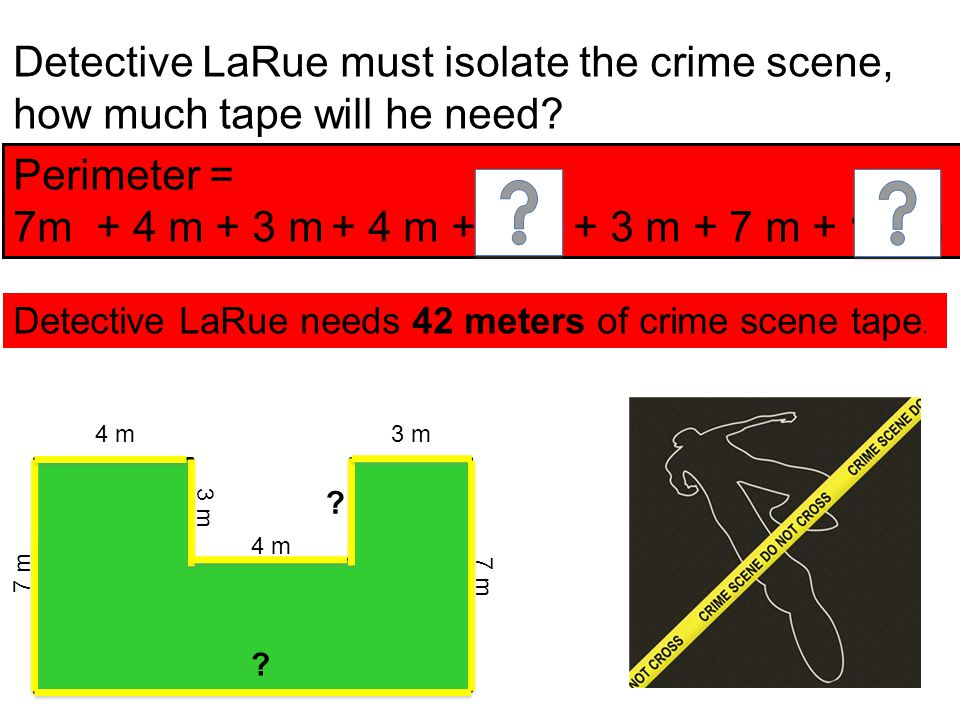 7 m 4 m 3 m 7 m 4 m Detective LaRue must isolate the crime scene, how much tape will he need? ? ? Detective LaRue needs 42 meters of crime scene tape.