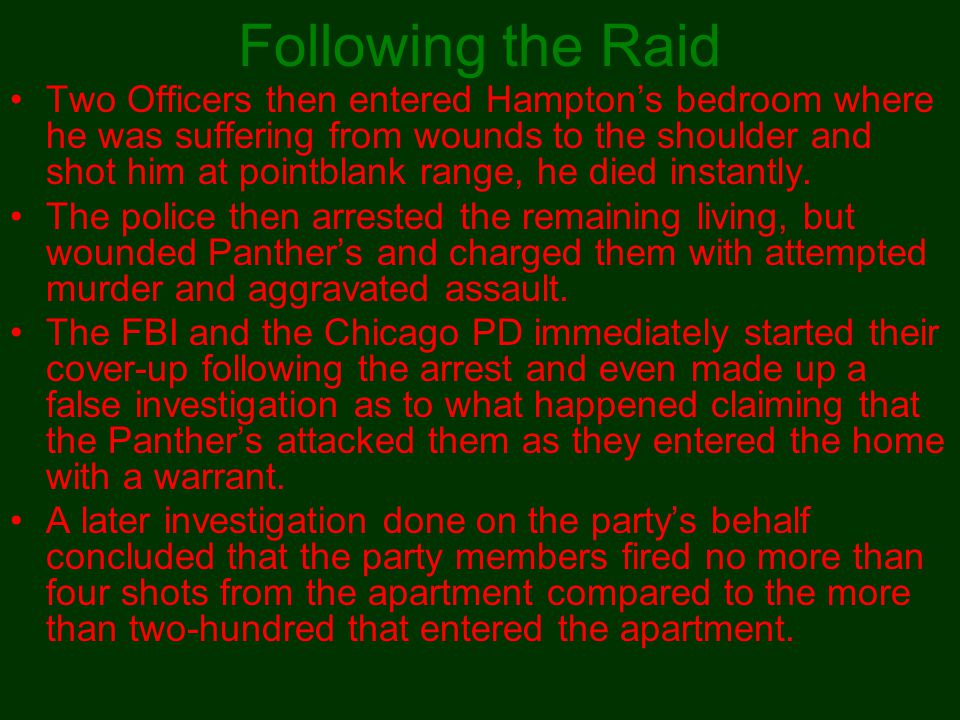 Following the Raid Two Officers then entered Hampton's bedroom where he was suffering from wounds to the shoulder and shot him at pointblank range, he