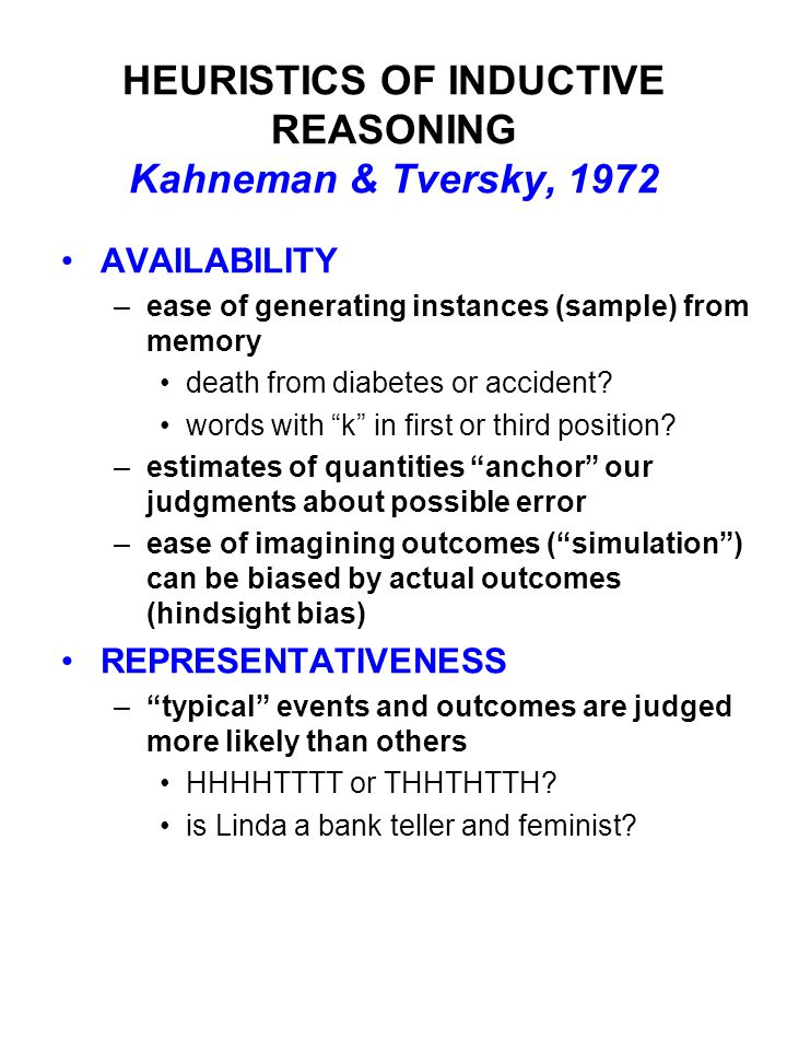 HEURISTICS OF INDUCTIVE REASONING Kahneman & Tversky, 1972 AVAILABILITY –ease of generating instances (sample) from memory death from diabetes or accident.