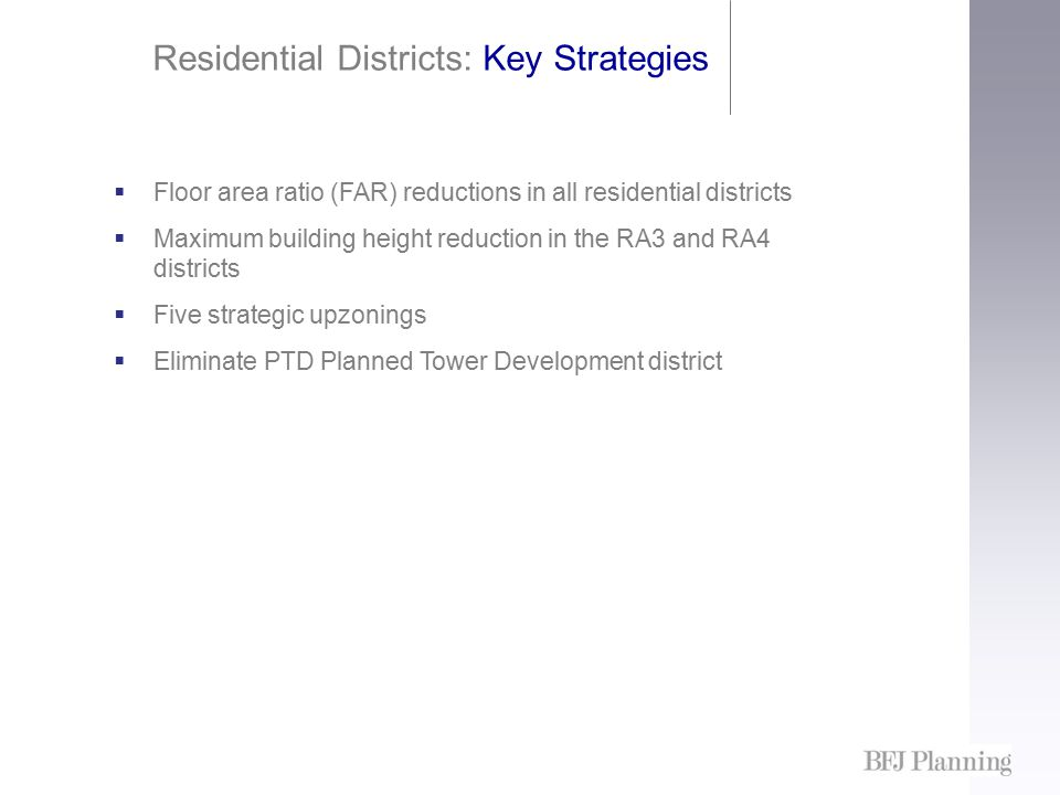 Residential Districts: Key Strategies  Floor area ratio (FAR) reductions in all residential districts  Maximum building height reduction in the RA3 and RA4 districts  Five strategic upzonings  Eliminate PTD Planned Tower Development district