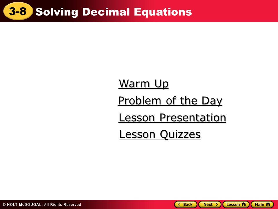 3-8 Solving Decimal Equations Warm Up Warm Up Lesson Presentation Lesson Presentation Problem of the Day Problem of the Day Lesson Quizzes Lesson Quiz