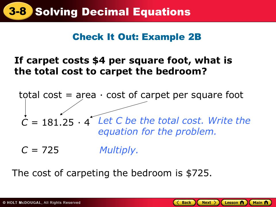 3-8 Solving Decimal Equations Check It Out: Example 2B If carpet costs $4 per square foot, what is the total cost to carpet the bedroom? Let C be the