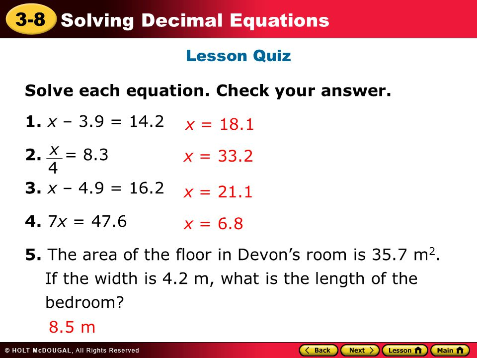 3-8 Solving Decimal Equations Lesson Quiz Solve each equation. Check your answer. 1. x – 3.9 = 14.2 2. = 8.3 3. x – 4.9 = 16.2 4. 7x = 47.6 5. The are