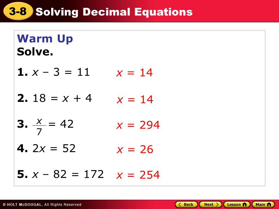 3-8 Solving Decimal Equations Warm Up Solve. 1. x – 3 = 11 2. 18 = x + 4 3. = 42 4. 2x = 52 5. x – 82 = 172 x = 14 x 7 x = 294 x = 26 x = 254