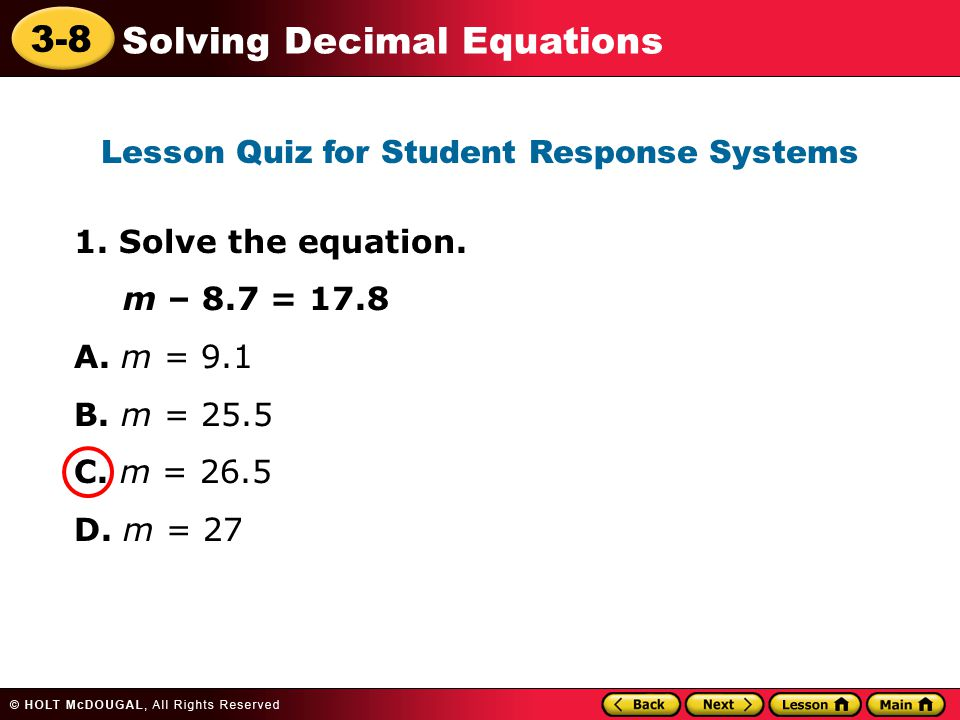 3-8 Solving Decimal Equations 1. Solve the equation. m – 8.7 = 17.8 A. m = 9.1 B. m = 25.5 C. m = 26.5 D. m = 27 Lesson Quiz for Student Response Syst
