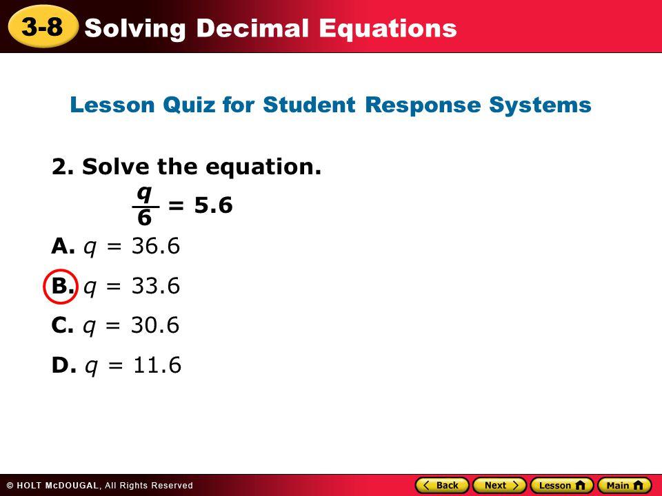 3-8 Solving Decimal Equations 2. Solve the equation. A. q = 36.6 B. q = 33.6 C. q = 30.6 D. q = 11.6 Lesson Quiz for Student Response Systems q6q6 = 5