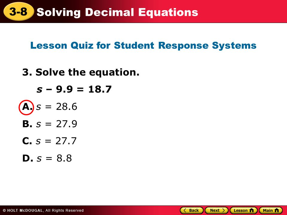 3-8 Solving Decimal Equations 3. Solve the equation. s – 9.9 = 18.7 A. s = 28.6 B. s = 27.9 C. s = 27.7 D. s = 8.8 Lesson Quiz for Student Response Sy