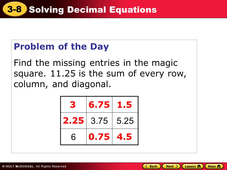 3-8 Solving Decimal Equations Problem of the Day Find the missing entries in the magic square. 11.25 is the sum of every row, column, and diagonal. 3