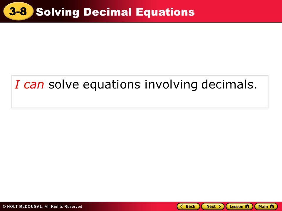 3-8 Solving Decimal Equations I can solve equations involving decimals.