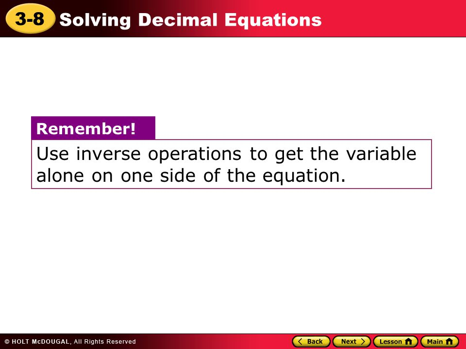 3-8 Solving Decimal Equations Use inverse operations to get the variable alone on one side of the equation. Remember!