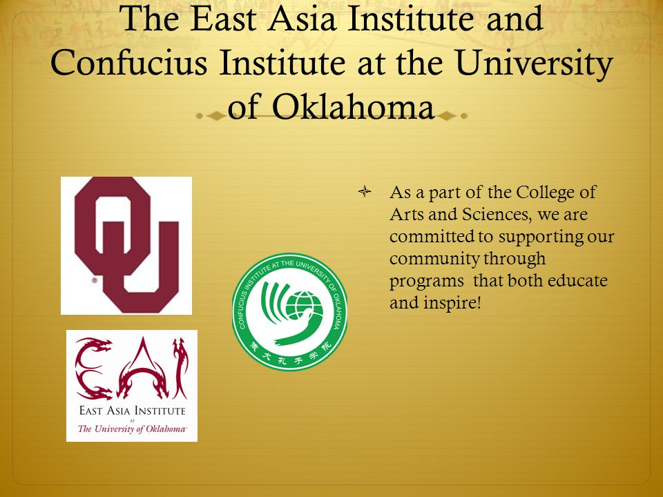 The East Asia Institute and Confucius Institute at the University of Oklahoma  As a part of the College of Arts and Sciences, we are committed to supporting our community through programs that both educate and inspire!