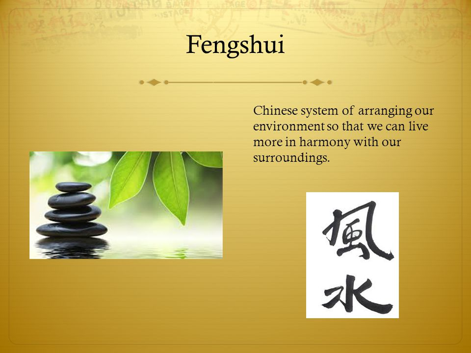Fengshui Chinese system of arranging our environment so that we can live more in harmony with our surroundings.