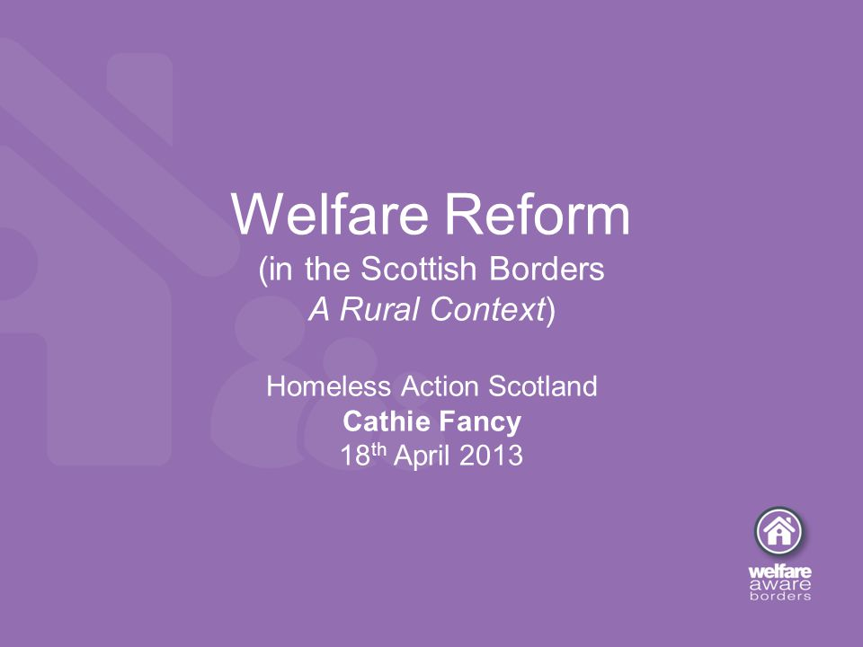 Welfare Reform (in the Scottish Borders A Rural Context) Homeless Action Scotland Cathie Fancy 18 th April 2013