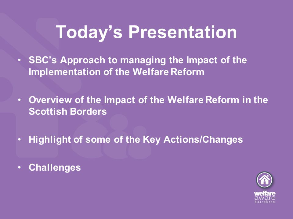 SBC's Approach to managing the Impact of the Implementation of the Welfare Reform Overview of the Impact of the Welfare Reform in the Scottish Borders Highlight of some of the Key Actions/Changes Challenges Today's Presentation