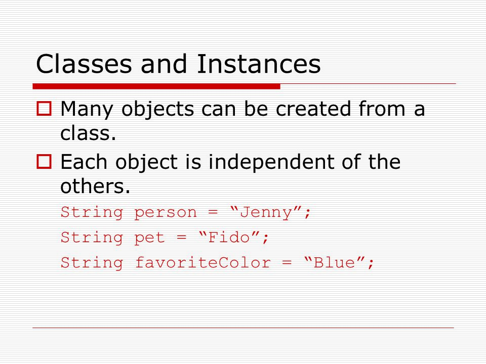 Classes and Instances  Many objects can be created from a class.