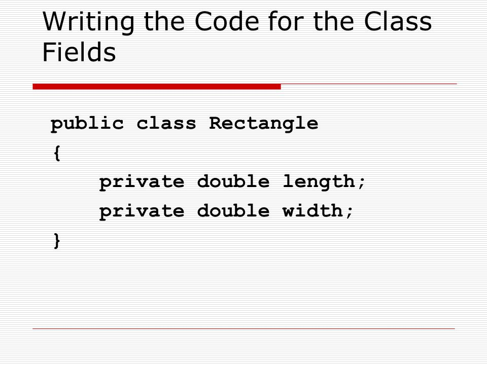 Writing the Code for the Class Fields public class Rectangle { private double length; private double width; }