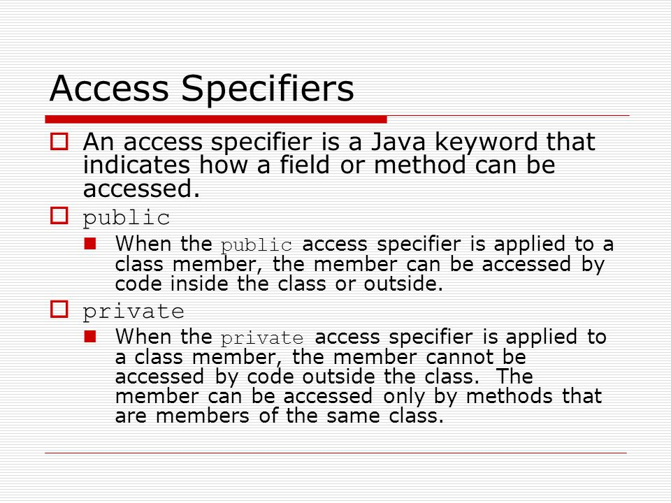 Access Specifiers  An access specifier is a Java keyword that indicates how a field or method can be accessed.