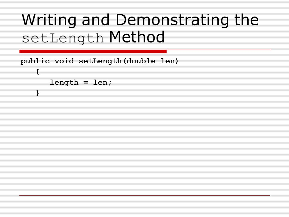 Writing and Demonstrating the setLength Method public void setLength(double len) { length = len; }