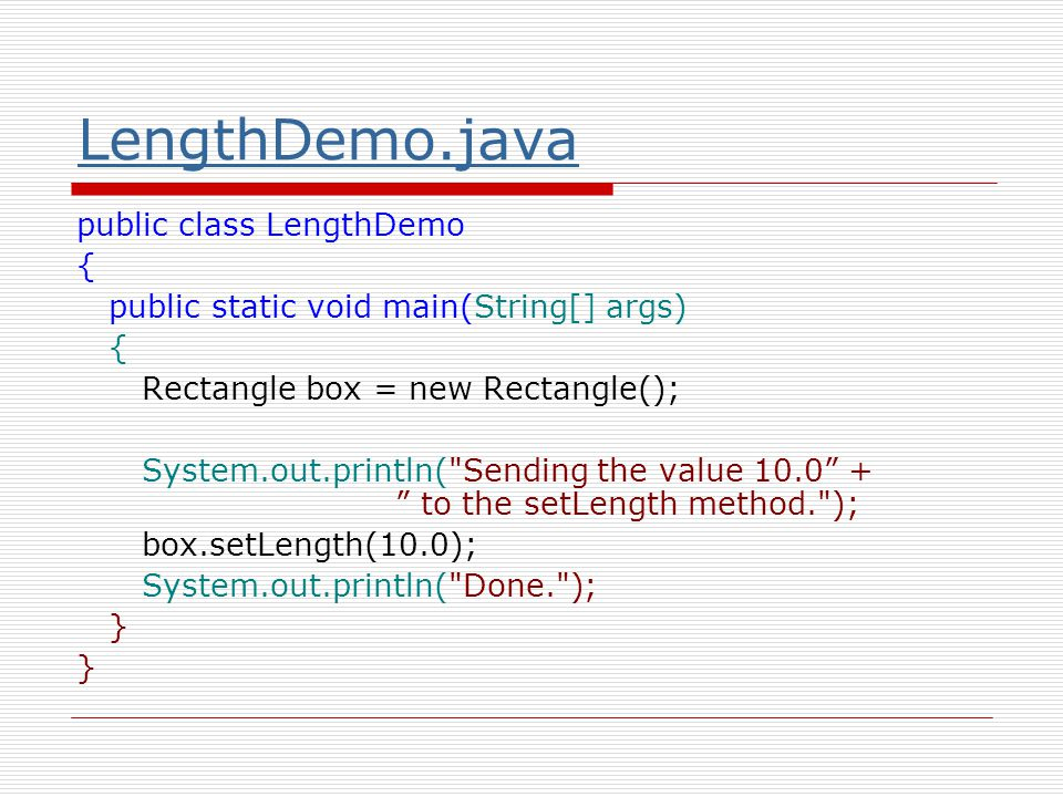 LengthDemo.java public class LengthDemo { public static void main(String[] args) { Rectangle box = new Rectangle(); System.out.println( Sending the value 10.0 + to the setLength method. ); box.setLength(10.0); System.out.println( Done. ); }