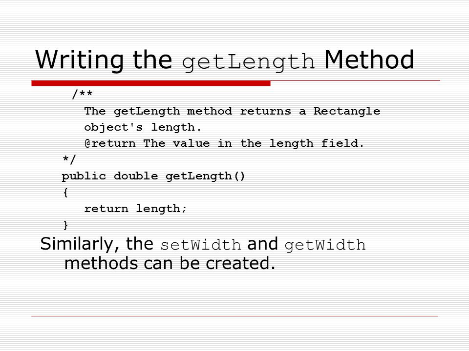 Writing the getLength Method /** The getLength method returns a Rectangle object s length.