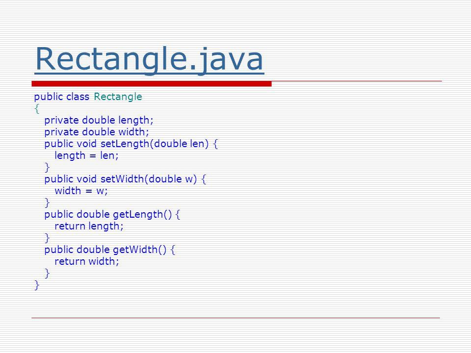 Rectangle.java public class Rectangle { private double length; private double width; public void setLength(double len) { length = len; } public void setWidth(double w) { width = w; } public double getLength() { return length; } public double getWidth() { return width; }