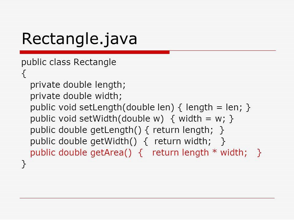 Rectangle.java public class Rectangle { private double length; private double width; public void setLength(double len) { length = len; } public void setWidth(double w) { width = w; } public double getLength() { return length; } public double getWidth() { return width; } public double getArea() { return length * width; } }