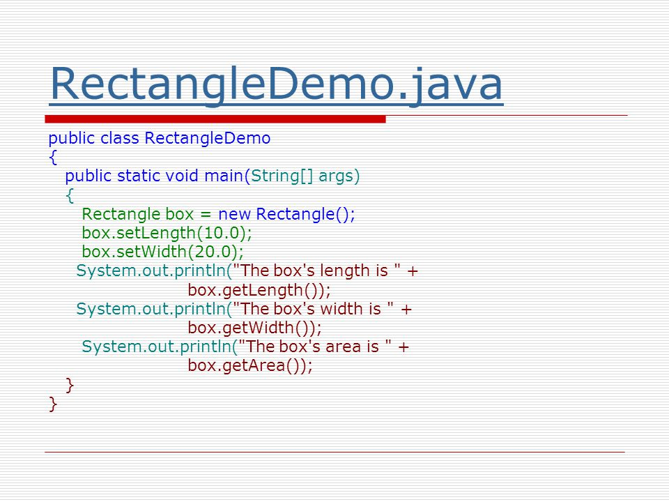 RectangleDemo.java public class RectangleDemo { public static void main(String[] args) { Rectangle box = new Rectangle(); box.setLength(10.0); box.setWidth(20.0); System.out.println( The box s length is + box.getLength()); System.out.println( The box s width is + box.getWidth()); System.out.println( The box s area is + box.getArea()); }