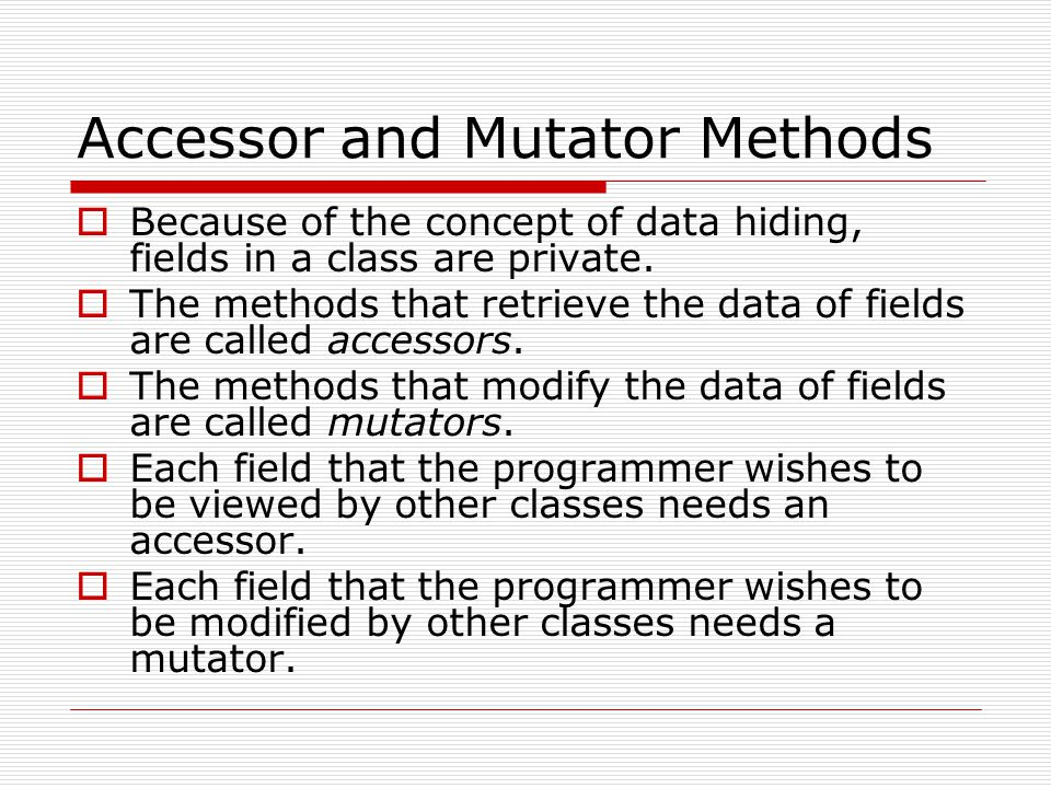Accessor and Mutator Methods  Because of the concept of data hiding, fields in a class are private.